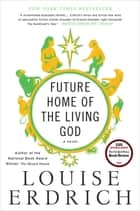 Future Home of the Living God - A Novel eBook by Louise Erdrich