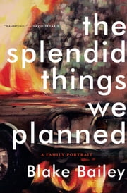 The Splendid Things We Planned: A Family Portrait ebook by Blake Bailey