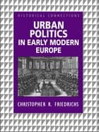 Urban Politics in Early Modern Europe ebook by Christopher R. Friedrichs