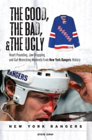 The Good, the Bad, & the Ugly: New York Rangers - Heart-Pounding, Jaw-Dropping, and Gut-Wrenching Moments from New York Rangers History ebook by Steve Zipay