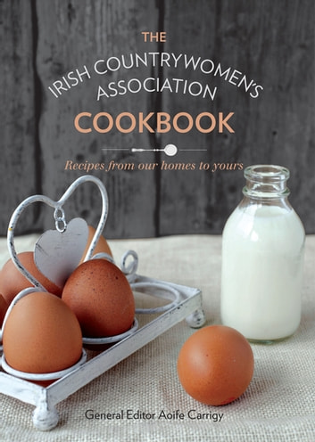 The Irish Countrywomen's Association Cookbook - Recipes from Our Homes to Yours ebook by Irish Countrywomen's Association