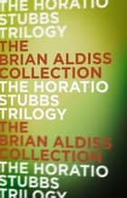 The Horatio Stubbs Trilogy ebook by Brian Aldiss
