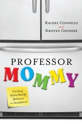 Professor Mommy - Finding Work-Family Balance in Academia ebook by Rachel Connelly,Kristen Ghodsee