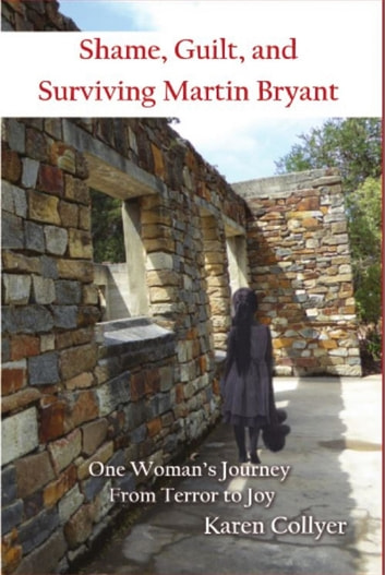 SHAME, GUILT, AND SURVIVING MARTIN BRYANT - One Woman's Journey from Terror to Joy ebook by Karen Collyer