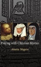Praying with the Christian Mystics: An Introduction to the Life and Writings of Four Christian Mystics ebook by Annetta Maguire
