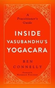 Inside Vasubandhu's Yogacara - A Practitioner's Guide ebook by Ben Connelly