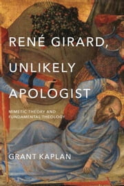 René Girard, Unlikely Apologist: Mimetic Theory and Fundamental Theology ebook by Kaplan, Grant