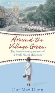 Around the Village Green - The Heart-Warming Memoir of a World War II Childhood ebook by Dot May Dunn