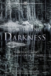 A Gathering Darkness - Thirteen Classic English Ghost Stories ebook by DH Lawrence,John Kendrick Bangs,Mary Elizabeth Braddon,Wilkie Collins,WF Harvey,Wallace Irwin,WW Jacobs,MR James,Edith Nesbit,Alice Perrin,Charlotte Riddell,Joseph Sheridan Le Fanu,May Sinclair,James Roderick Burns