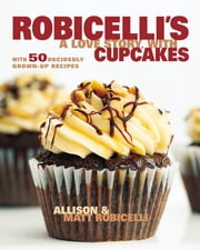 Robicelli's: A Love Story, with Cupcakes - With 50 Decidedly Grown-Up Recipes ebook by Allison Robicelli, Matt Robicelli