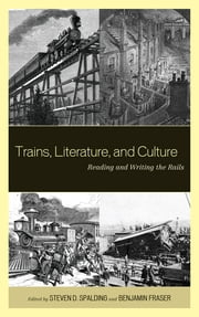 Trains, Literature, and Culture - Reading and Writing the Rails ebook by Steven D. Spalding,Benjamin Fraser,Roxanna Curto,Beth Muellner,Alessio Lerro,Claudie Massicotte,Claudia May,Beth Muellner,Scott Palmer,Matt Thompson,Michael Velez