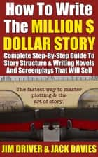How To Write The Million Dollar Story: Complete Step-By-Step Guide To Story Structure & Writing Novels - How To Write, #2 ebook by Jim Driver, Jack Davies