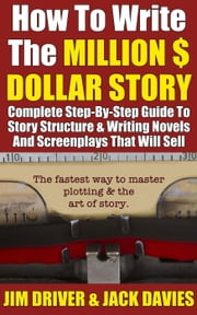 How To Write The Million Dollar Story: Complete Step-By-Step Guide To Story Structure & Writing Novels - How To Write, #2 ebook by Jim Driver,Jack Davies