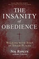 The Insanity of Obedience - Walking with Jesus in Tough Places ebook by Nik Ripken