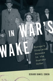 In War's Wake - Europe's Displaced Persons in the Postwar Order ebook by Gerard Daniel Cohen