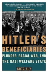Hitler's Beneficiaries - Plunder, Racial War, and the Nazi Welfare State ebook by Götz Aly