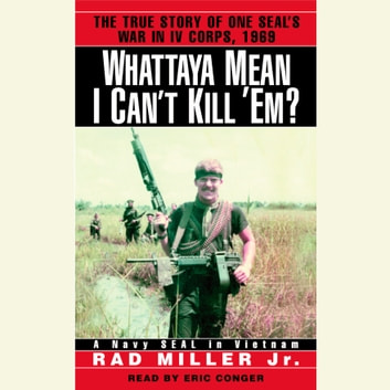 Whattaya Mean I Can't Kill 'Em? - A Navy SEAL in Vietnam audiobook by Rad Miller, Jr.