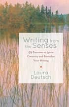 Writing from the Senses - 59 Exercises to Ignite Creativity and Revitalize Your Writing ebook by Laura Deutsch
