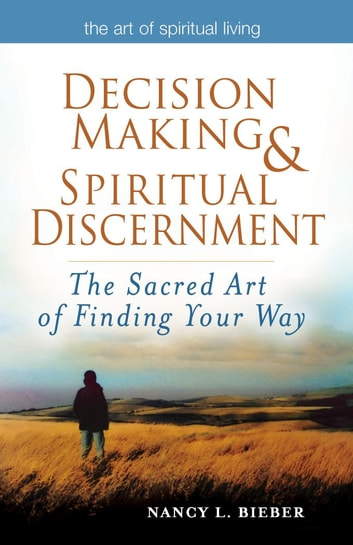 Decision Making & Spiritual Discernment: The Sacred Art of Finding Your Way ebook by Nancy L. Bieber