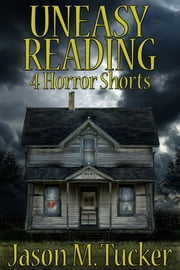 Uneasy Reading: 4 Horror Shorts ebook by Jason Tucker