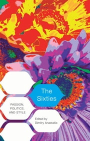 The Sixties - Passion, Politics, and Style ebook by Dimitry Anastakis