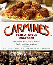 Carmine's Family-Style Cookbook - More Than 100 Classic Italian Dishes to Make at Home ebook by Michael Ronis,Mary Goodbody