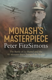 Monash's Masterpiece - The battle of Le Hamel and the 93 minutes that changed the world ebook by Peter FitzSimons