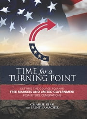 Time for a Turning Point: Setting a Course Toward Free Markets and Limited Government for Future Generations ebook by Brent Hamachek, Charlie Kirk