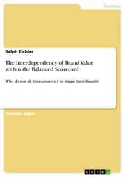 The Interdependency of Brand Value within the Balanced Scorecard - Why do not all Enterprises try to shape their Brands? ebook by Ralph Eichler