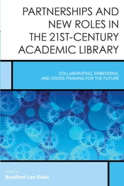 Partnerships and New Roles in the 21st-Century Academic Library - Collaborating, Embedding, and Cross-Training for the Future ebook by Bradford Lee Eden