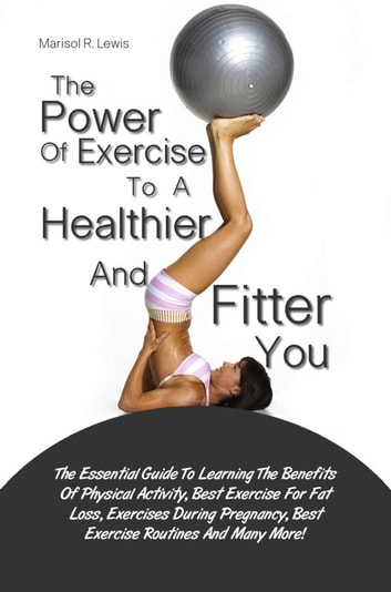 The Power Of Exercise To A Healthier And Fitter You - The Essential Guide To Learning The Benefits Of Physical Activity, Best Exercise For Fat Loss, Exercises During Pregnancy, Best Exercise Routines And Many More! ebook by Marisol R. Lewis