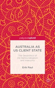 Australia as US Client State - The Geopolitics of De-Democratisation and Insecurity ebook by Dr Erik Paul
