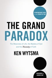 The Grand Paradox - The Messiness of Life, the Mystery of God and the Necessity of Faith ebook by Ken Wytsma,Eugene Cho,Cho