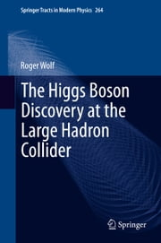The Higgs Boson Discovery at the Large Hadron Collider ebook by Roger Wolf