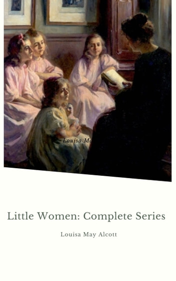Little Women: Complete Series - – 4 Novels in One Edition: Little Women, Good Wives, Little Men and Jo's Boys ebook by Louisa May Alcott