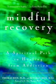 Mindful Recovery - A Spiritual Path to Healing from Addiction ebook by Thomas Bien Ph.D.,Beverly Bien