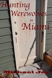 Hunting Werewolves in Miami ebook by Michael Joy