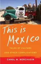 This Is Mexico - Tales of Culture and Other Complications ebook by Carol M. Merchasin