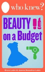 Who Knew? Beauty on a Budget - Save Money on Clothing, Make-Up, and Other Beauty Supplies with Do-It-Yourself Tips ebook by Bruce Lubin,Jeanne Bossolina-Lubin