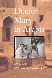 Doctor Mary in Arabia - Memoirs ebook by Mary Bruins Allison,Sandra J.  Shaw,Lucie Wood , Ph.D. Saunders,John Clarke , M.D. Saunders