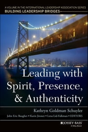Leading with Spirit, Presence, and Authenticity - A Volume in the International Leadership Association Series, Building Leadership Bridges ebook by Kathryn Goldman Schuyler,John Eric Baugher,Karin Jironet,Lena Lid-Falkman
