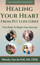 Healing Your Heart from Pet Loss Grief: Five Steps To Begin Your Journey ebook by Wendy Van de Poll