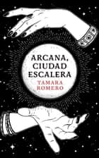 Arcana, Ciudad Escalera ebook by Tamara Romero