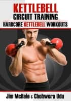 Kettlebell Circuit Training: Hardcore Kettlebell Workouts ebook by James McHale,Chohwora Udu