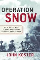 Operation Snow - How a Soviet Mole in FDR's White House Triggered Pearl Harbor ebooks by John Koster