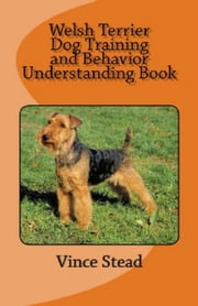 Welsh Terrier Dog Training and Behavior Understanding Book ebook by Vince Stead
