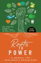Roots to Power: A Manual for Grassroots Organizing, 3rd Edition ebook by Lee Staples