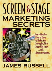 Screen & Stage Marketing Secrets - Selling Your Screen or Stage Play ebook by Russell, James