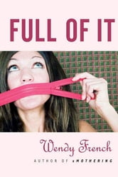 Full of It ebook by Wendy French