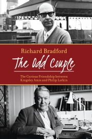 The Odd Couple - The Curious Friendship between Kingsley Amis and Philip Larkin ebook by Richard Bradford